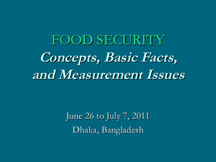 FOOD SECURITY C oncepts, Basic Facts, and Measurement Issues June 26 to July 7, 2011 Dhaka, Bangladesh