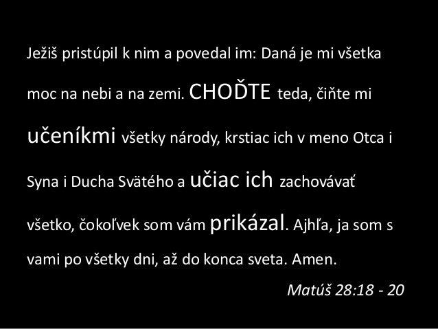 Ježiš pristúpil k nim a povedal im: Daná je mi všetka moc na nebi a na zemi. CHOĎTE teda, čiňte mi  učeníkmi všetky národy...