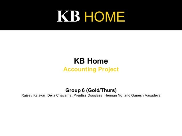 KB HOME KB Home Accounting Project Group 6 (Gold/Thurs) Rajeev Kalavar, Delia Chavarria, Prentiss Douglass, Herman Ng, and...