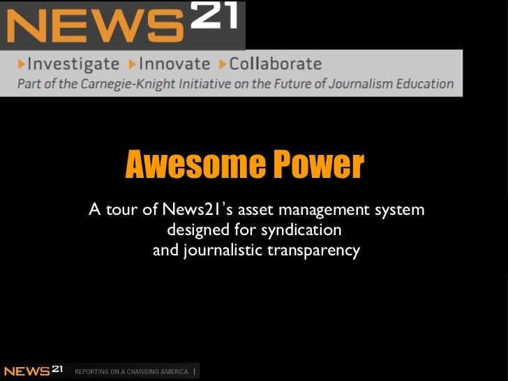 Awesome Power <ul><li>A tour of News21 ' s asset management system designed for syndication  and journalistic transparency...