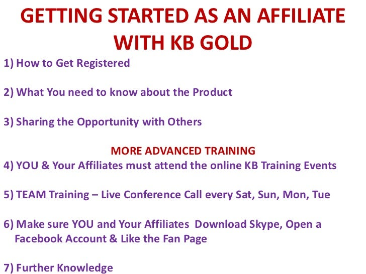 GETTING STARTED AS AN AFFILIATE WITH KB GOLD<br />1) How to Get Registered<br />2) What You need to know about the Product...