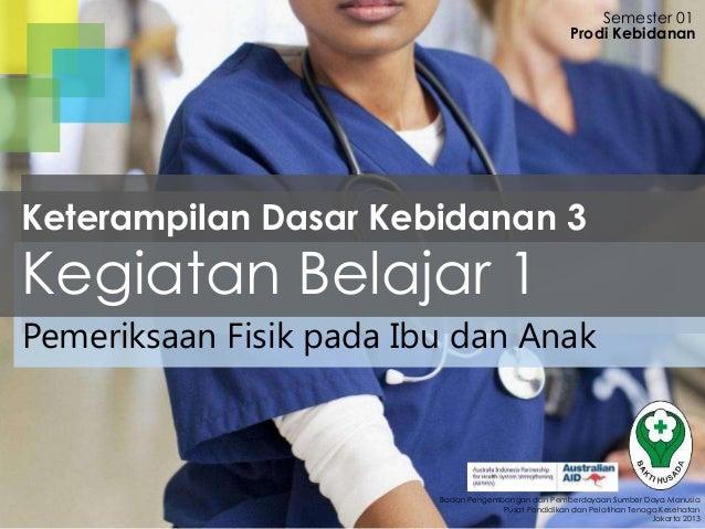 Semester 01 Prodi Kebidanan  Keterampilan Dasar Kebidanan 3  Kegiatan Belajar 1  Pemeriksaan Fisik pada Ibu dan Anak  Bada...