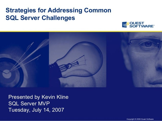 Copyright © 2006 Quest Software Strategies for Addressing Common SQL Server Challenges Presented by Kevin Kline SQL Server...