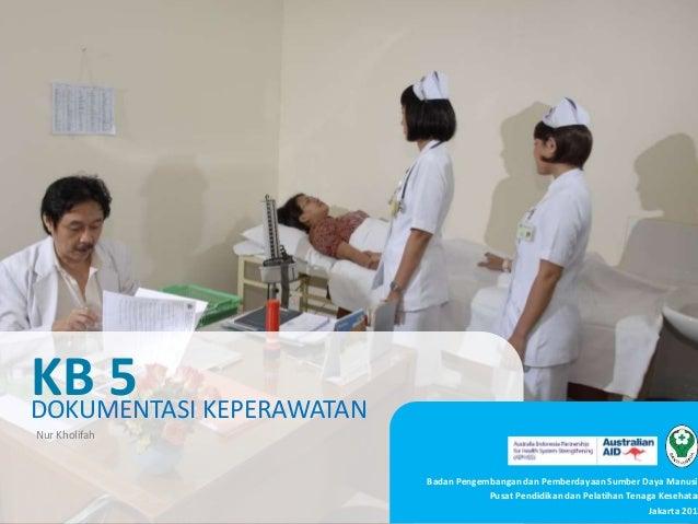 DOKUMENTASI KEPERAWATAN KB 5 Badan Pengembangan dan Pemberdayaan Sumber Daya Manusia Pusat Pendidikan dan Pelatihan Tenaga...