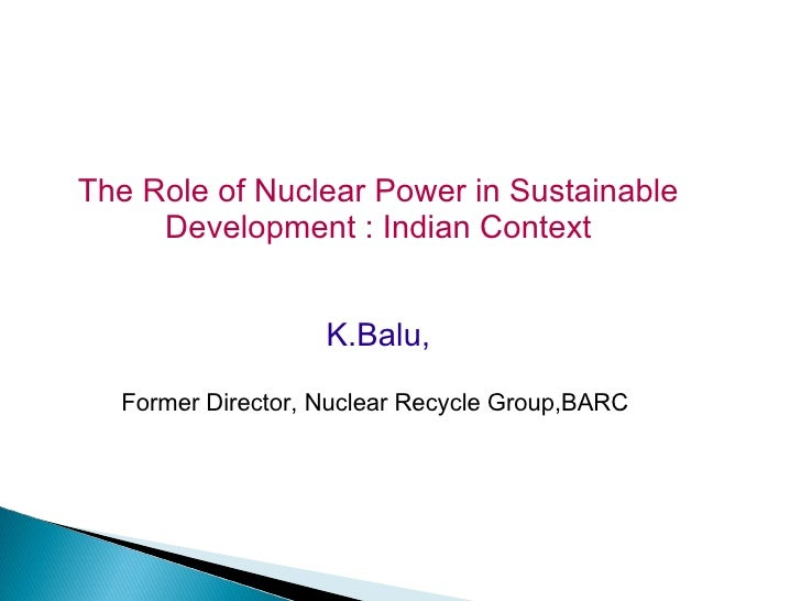 The Role of Nuclear Power in Sustainable     Development : Indian Context                   K.Balu,  Former Director, Nucl...