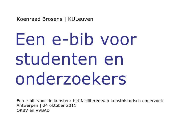 Koenraad Brosens | KULeuven Een e-bib voor studenten en onderzoekers Een e-bib voor de kunsten: het faciliteren van kunsth...