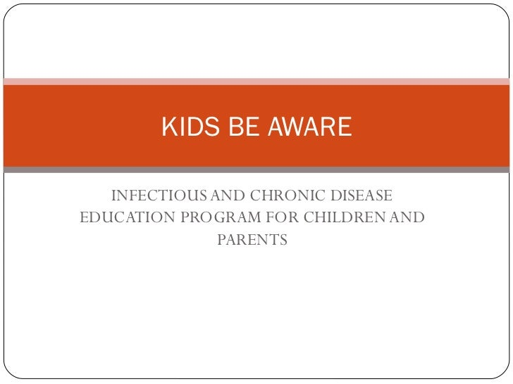 INFECTIOUS AND CHRONIC DISEASE EDUCATION PROGRAM FOR CHILDREN AND PARENTS KIDS BE AWARE