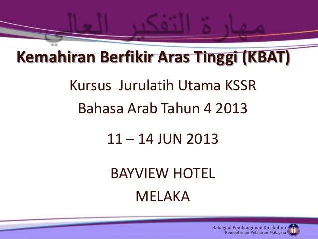 Kemahiran Berfikir Aras Tinggi (KBAT) Kursus Jurulatih Utama KSSR Bahasa Arab Tahun 4 2013 11 – 14 JUN 2013 BAYVIEW HOTEL ...