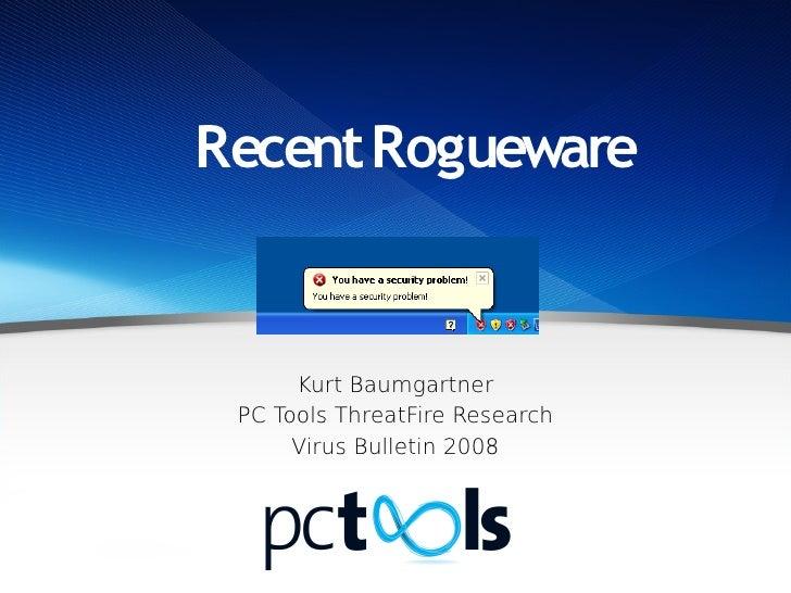 Recent Rogueware         Kurt Baumgartner  PC Tools ThreatFire Research       Virus Bulletin 2008