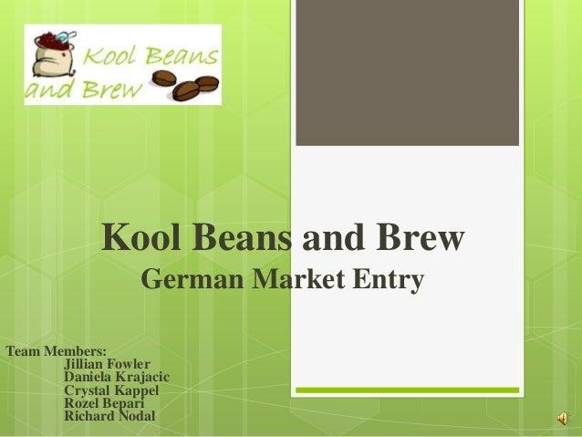 Kool Beans and Brew                  German Market EntryTeam Members:       Jillian Fowler       Daniela Krajacic       Cr...