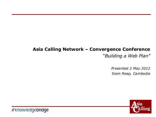 "Asia Calling Network – Convergence Conference ""Building a Web Plan"" Presented 2 May 2012 Siem Reap, Cambodia"