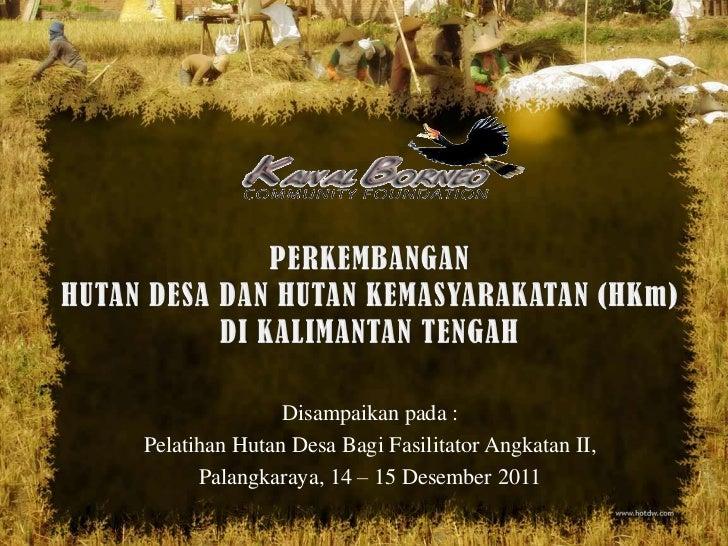 Disampaikan pada :Pelatihan Hutan Desa Bagi Fasilitator Angkatan II,      Palangkaraya, 14 – 15 Desember 2011