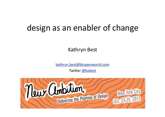 design as an enabler of change              Kathryn Best        kathryn.best@btopenworld.com                Twi9er @kvbest