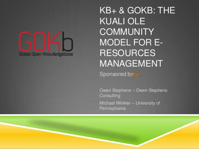 KB+ & GOKB: THE KUALI OLE COMMUNITY MODEL FOR ERESOURCES MANAGEMENT Sponsored by Owen Stephens – Owen Stephens Consulting ...