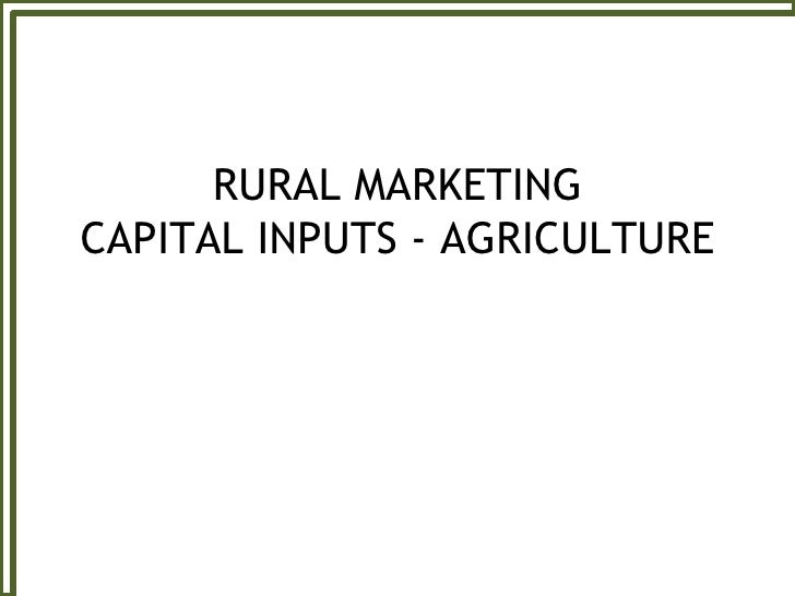 RURAL MARKETING CAPITAL INPUTS - AGRICULTURE