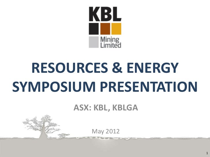 RESOURCES & ENERGYSYMPOSIUM PRESENTATION       ASX: KBL, KBLGA           May 2012                         1