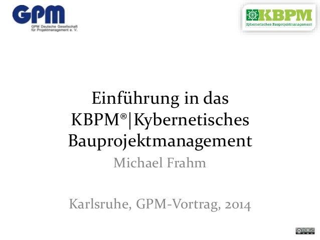 Einführung in das KBPM® Kybernetisches Bauprojektmanagement Michael Frahm Karlsruhe, GPM-Vortrag, 2014