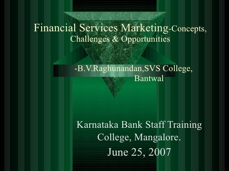 Financial Services Marketing -Concepts, Challenges & Opportunities   -B.V.Raghunandan,SVS College,    Bantwal Karnataka Ba...
