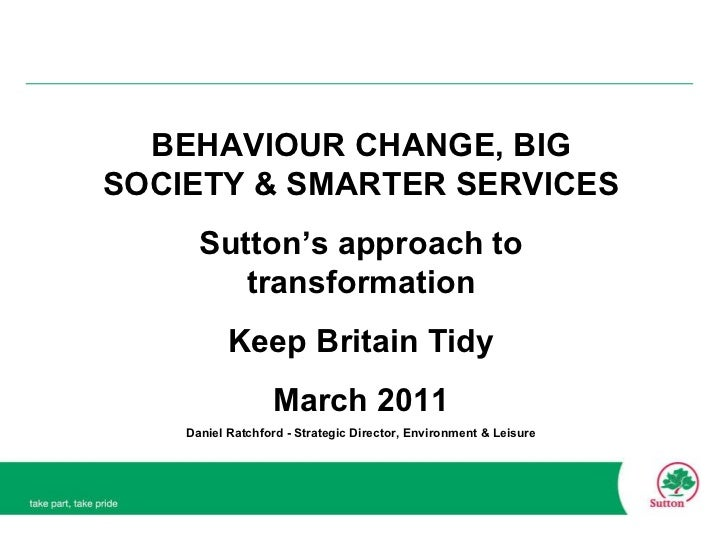 BEHAVIOUR CHANGE, BIG SOCIETY & SMARTER SERVICES Sutton's approach to transformation Keep Britain Tidy March 2011 Daniel R...