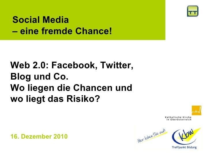 16. Dezember 2010   Social Media  –  eine fremde Chance! Web 2.0: Facebook, Twitter, Blog und Co. Wo liegen die Chancen un...