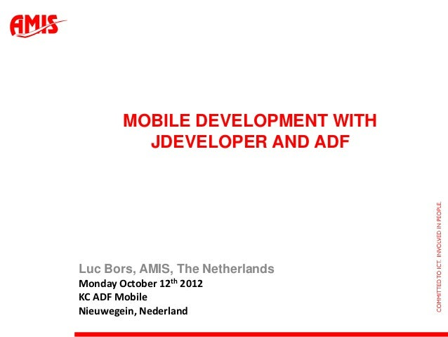 MOBILE DEVELOPMENT WITH          JDEVELOPER AND ADFLuc Bors, AMIS, The NetherlandsMonday October 12th 2012KC ADF MobileNie...