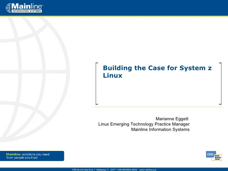 Building the Case for System z Linux Marianne Eggett  Linux Emerging Technology Practice Manager Mainline Information Syst...