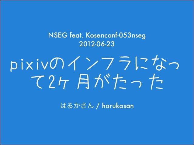 NSEG feat. Kosenconf-053nseg 2012-06-23  pixivのインフラになっ て2ヶ月がたった はるかさん / harukasan