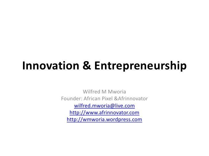 Innovation & Entrepreneurship<br />Wilfred M Mworia<br />Founder: African Pixel & Afrinnovator<br />wilfred.mworia@live.co...