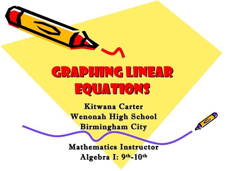 Graphing Linear Equations Kitwana Carter Wenonah High School Birmingham City Mathematics Instructor Algebra I: 9 th -10 th