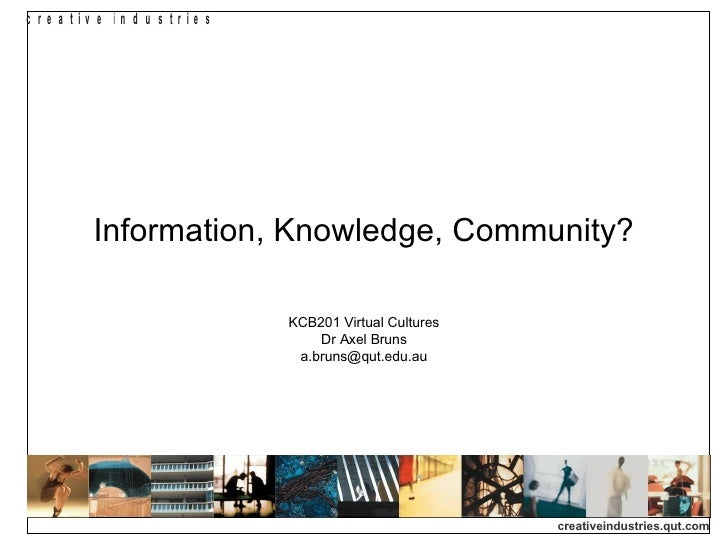 Information, Knowledge, Community? KCB201 Virtual Cultures Dr Axel Bruns [email_address]