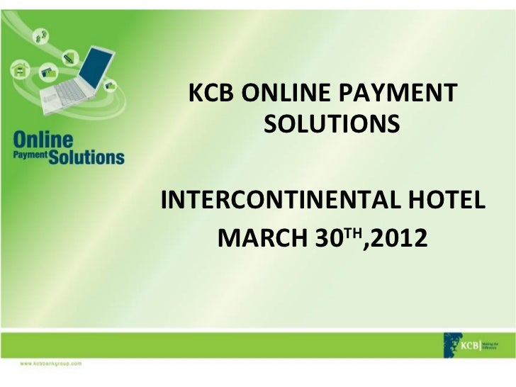 KCB ONLINE PAYMENT      SOLUTIONSINTERCONTINENTAL HOTEL    MARCH 30TH,2012