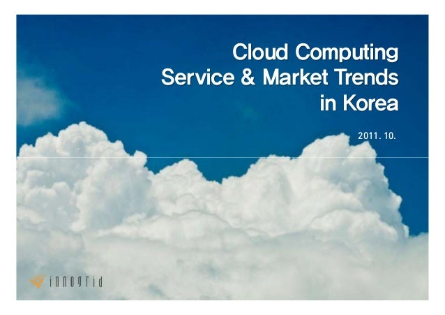 Cloud ComputingService & Market Trends               in Korea                   2011. 10.