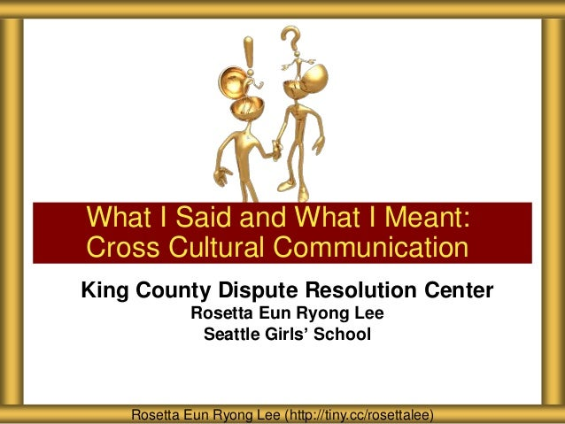 What I Said and What I Meant: Cross Cultural Communication King County Dispute Resolution Center Rosetta Eun Ryong Lee Sea...