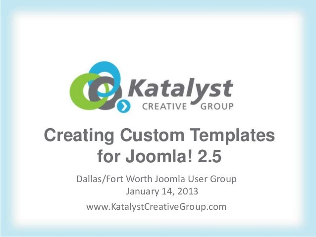 Creating Custom Templates      for Joomla! 2.5   Dallas/Fort Worth Joomla User Group               January 14, 2013     ww...