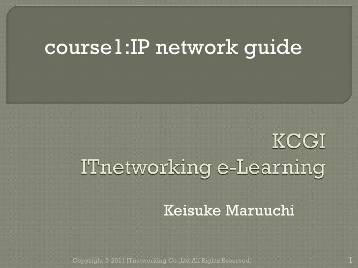Keisuke Maruuchi Copyright © 2011 ITnetworking Co.,Ltd All Rights Reserved. course1:IP network guide