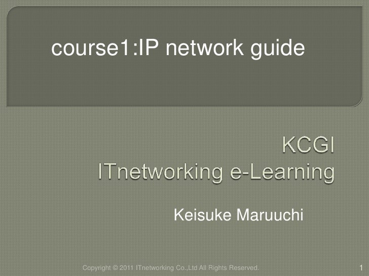 KCGIITnetworking e-Learning<br />Keisuke Maruuchi<br />1<br />course1:IP network guide<br />Copyright © 2011 ITnetworkingC...