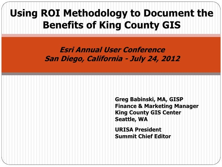 Using ROI Methodology to Document the      Benefits of King County GIS          Esri Annual User Conference      San Diego...