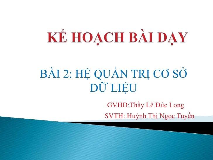 BÀI 2: HỆ QUẢN TRỊ CƠ SỞ         DỮ LIỆU          GVHD:Thầy Lê Đức Long          SVTH: Huỳnh Thị Ngọc Tuyền