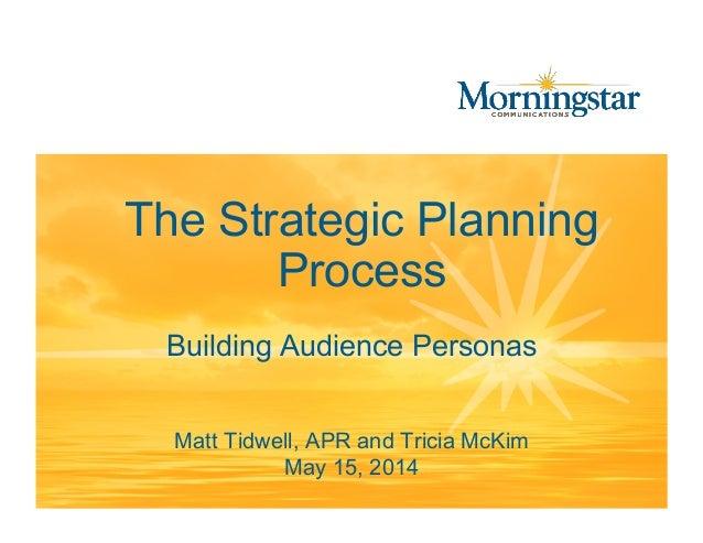 The Strategic Planning Process Matt Tidwell, APR and Tricia McKim May 15, 2014 Building Audience Personas