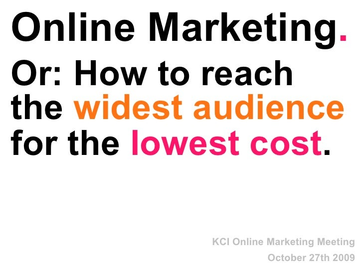 Online Marketing . Or: How to reach the  widest audience  at the  lowest cost .   KCI Online Marketing Meeting October 27t...