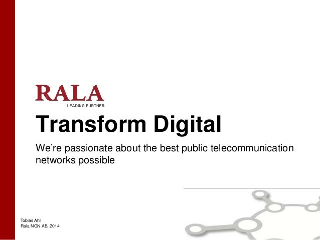 Tobias Ahl Rala NGN AB, 2014 Transform Digital We're passionate about the best public telecommunication networks possible