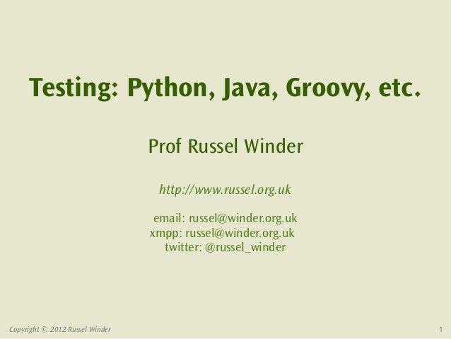 Testing: Python, Java, Groovy, etc.                                 Prof Russel Winder                                  ht...