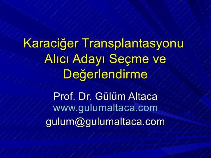 Karaciğer Transplantasyonu   Alıcı Adayı Seçme ve       Değerlendirme    Prof. Dr. Gülüm Altaca    www.gulumaltaca.com   g...