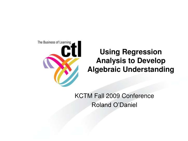 Using Regression      Analysis to Develop    Algebraic Understanding   KCTM Fall 2009 Conference     Roland O'Daniel