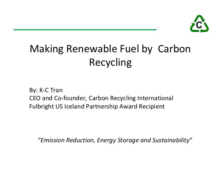 Making Renewable Fuel by Carbon            Recycling  By: K-C Tran CEO and Co-founder, Carbon Recycling International Fulb...