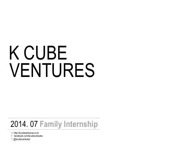 K CUBE VENTURES 2014. 07 Family Internship F. facebook.com/kcubeventures T. @kcubeventures H. http://kcubeventures.co.kr