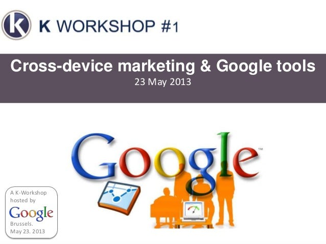 Cross-device marketing & Google tools23 May 2013Brussels.May 23. 2013A K-Workshophosted by