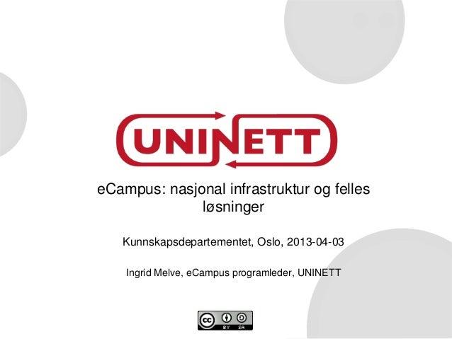 eCampus: nasjonal infrastruktur og felles              løsninger   Kunnskapsdepartementet, Oslo, 2013-04-03    Ingrid Melv...
