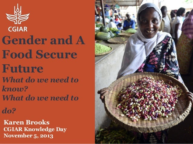 Gender and A Food Secure Future What do we need to know? What do we need to do? Karen Brooks CGIAR Knowledge Day November ...