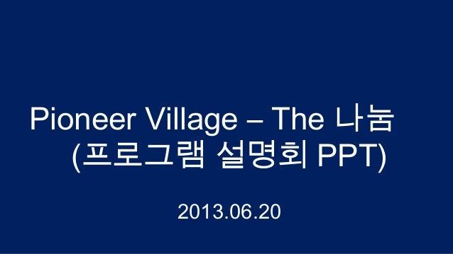 Pioneer Village - The 나눔 (글로벌 창업아이템 발굴지원 프로그램) 설명회 자료